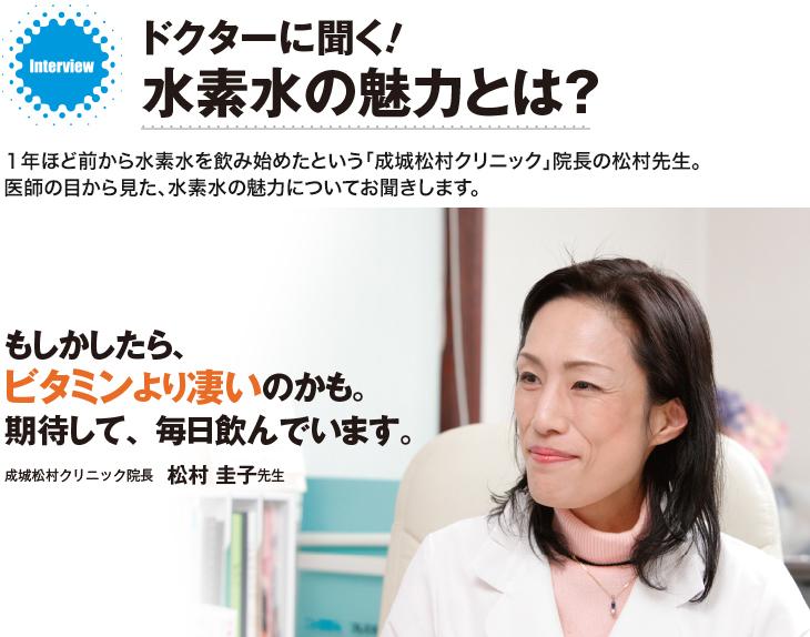 ドクターに聞く! 水素水の魅力とは?1年ほど前から水素水を飲み始めたという「成城松村クリニック」院長の松村先生。医師の目から見た、水素水の魅力についてお聞きします。「もしかしたら、ビタミンより凄いのかも。期待して、毎日飲んでいます」成城松村クリニック院長 松村圭子先生